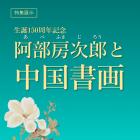 生誕150周年記念 阿部房次郎と中国書画
